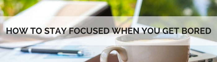 How To Stay Focused When You Get Bored Working On Your Business Goals