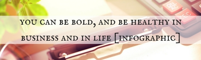 You Can Be Bold And Healthy In Business And Life