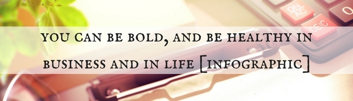 You Can Be Bold, And Be Healthy In Business And In Life [Infographic]