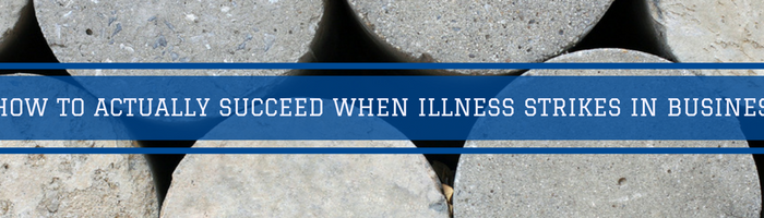 How To Actually Succeed When Illness Strikes In Business