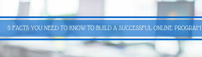 5 Facts You Need To Know To Build A Successful Online Program