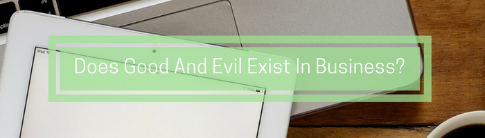 Does Good And Evil Exist In Business? Three Things You Need To Know To Get It Right