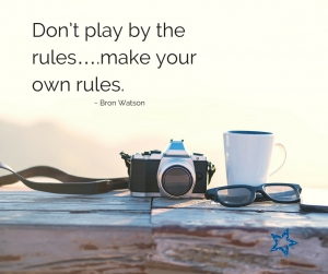 Don't play by the rules...make your own rules. Bron Watson